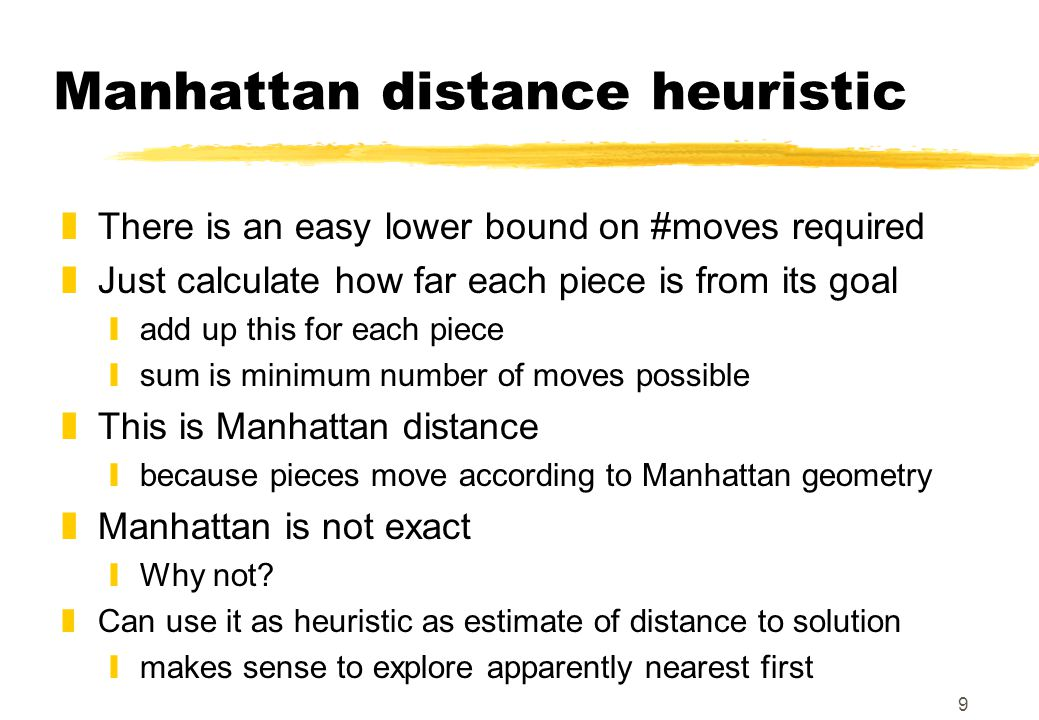 9 Manhattan distance heuristic zThere is an easy lower bound on #moves required zJust calculate how far each piece is from its goal yadd up this for e