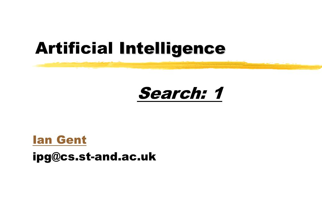 Intelligence Artificial Intelligence Ian Gent ipg@cs.st-and.ac.uk Search: 1