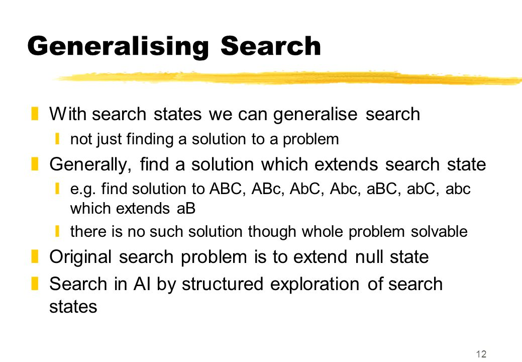 12 Generalising Search zWith search states we can generalise search ynot just finding a solution to a problem zGenerally, find a solution which extends search state ye.g.