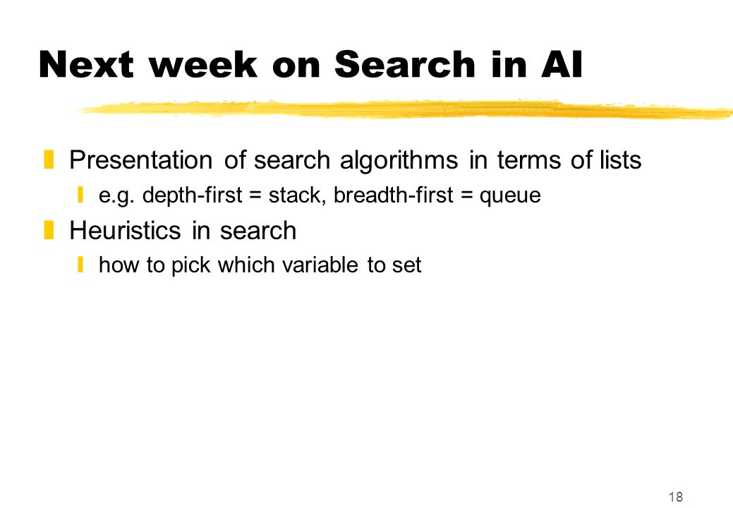 18 Next week on Search in AI zPresentation of search algorithms in terms of lists ye.g.