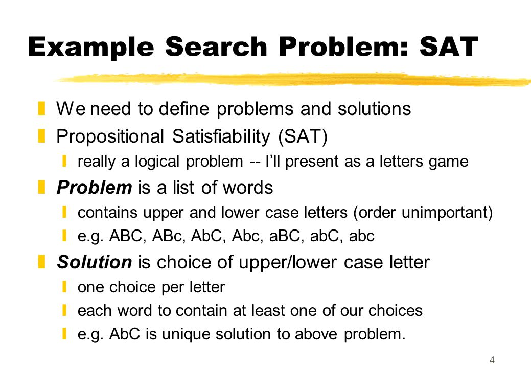4 Example Search Problem: SAT zWe need to define problems and solutions zPropositional Satisfiability (SAT) yreally a logical problem -- I'll present as a letters game zProblem is a list of words ycontains upper and lower case letters (order unimportant) ye.g.