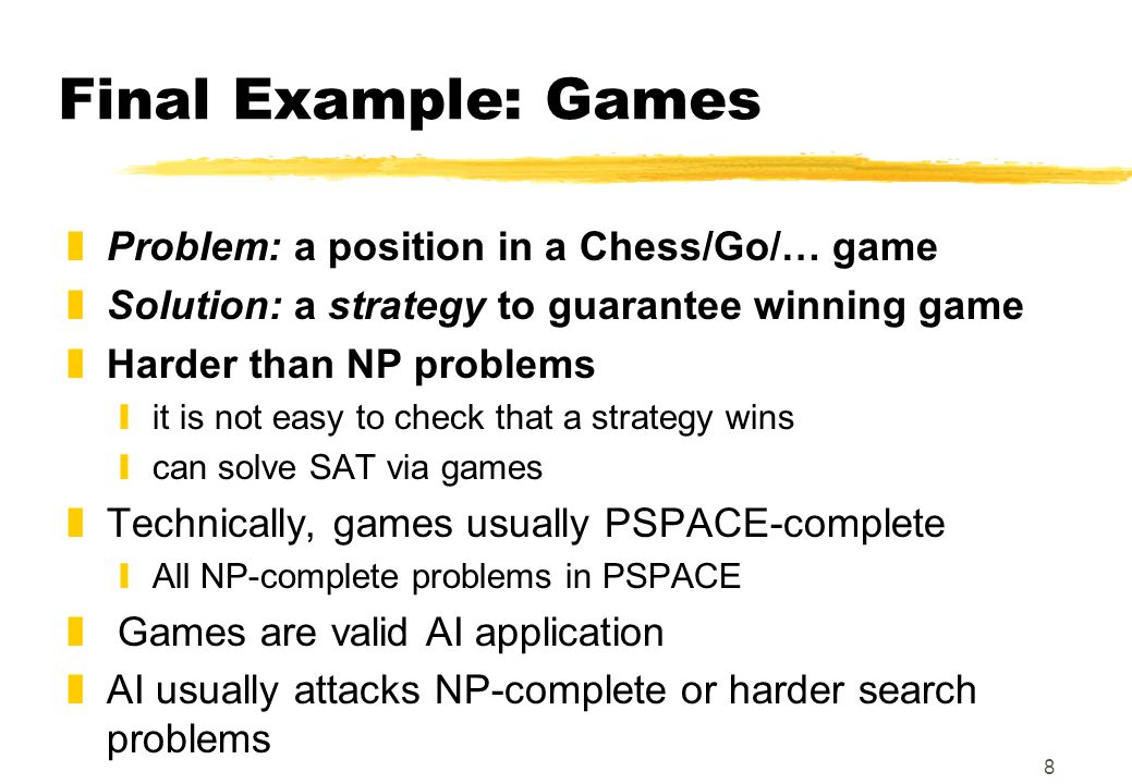 8 Final Example: Games zProblem: a position in a Chess/Go/… game zSolution: a strategy to guarantee winning game zHarder than NP problems yit is not easy to check that a strategy wins ycan solve SAT via games zTechnically, games usually PSPACE-complete yAll NP-complete problems in PSPACE z Games are valid AI application zAI usually attacks NP-complete or harder search problems