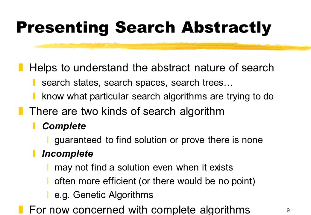 9 Presenting Search Abstractly zHelps to understand the abstract nature of search ysearch states, search spaces, search trees… yknow what particular search algorithms are trying to do zThere are two kinds of search algorithm yComplete xguaranteed to find solution or prove there is none yIncomplete xmay not find a solution even when it exists xoften more efficient (or there would be no point) xe.g.