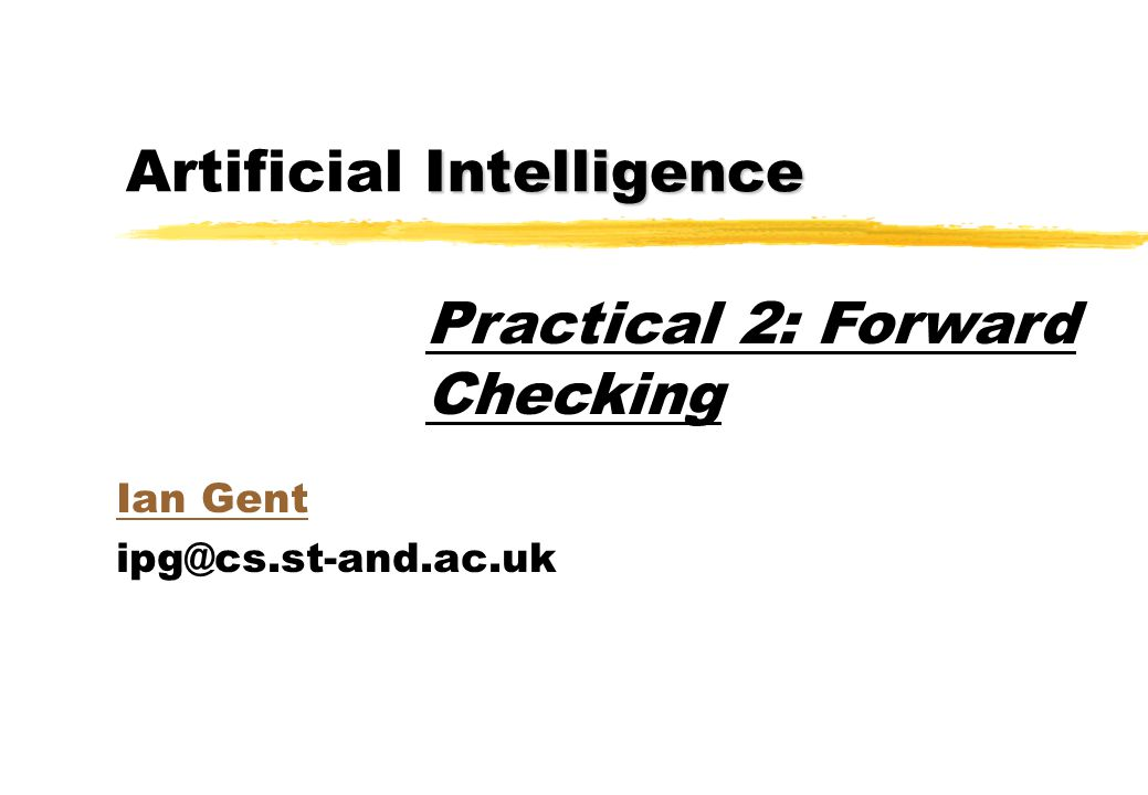 Intelligence Artificial Intelligence Ian Gent Practical 2: Forward Checking