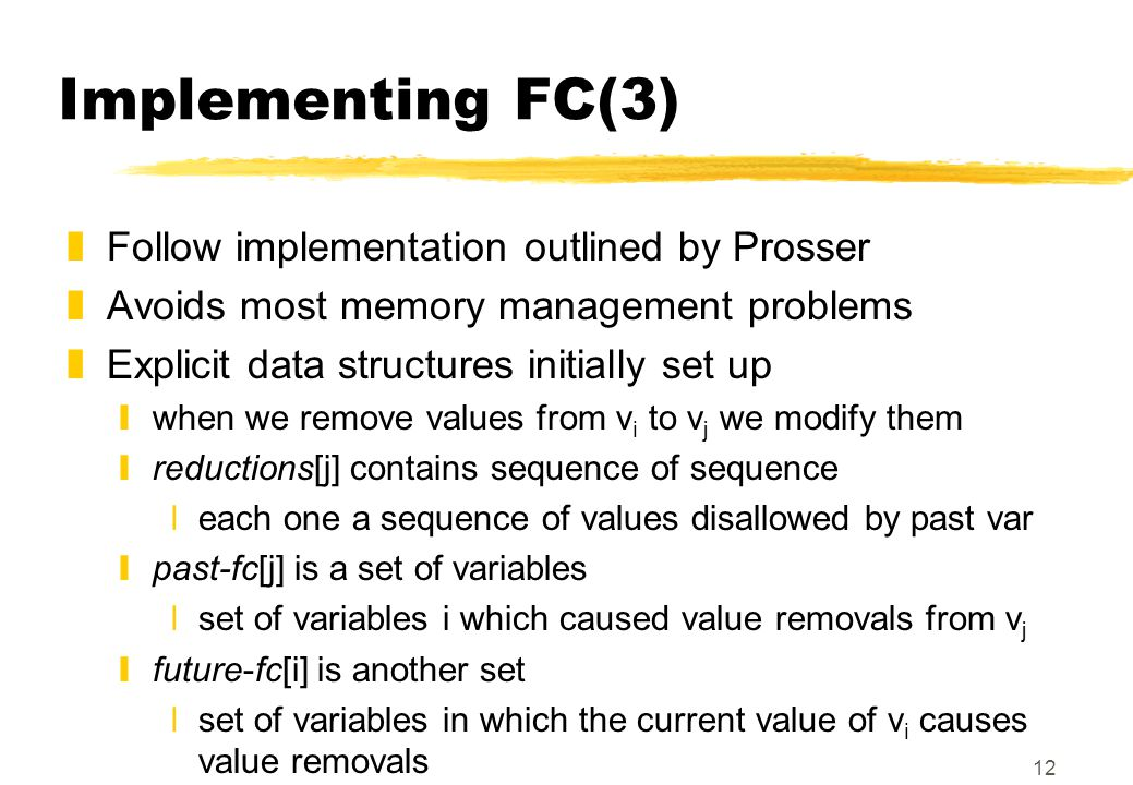 12 Implementing FC(3) zFollow implementation outlined by Prosser zAvoids most memory management problems zExplicit data structures initially set up ywhen we remove values from v i to v j we modify them yreductions[j] contains sequence of sequence xeach one a sequence of values disallowed by past var ypast-fc[j] is a set of variables xset of variables i which caused value removals from v j yfuture-fc[i] is another set xset of variables in which the current value of v i causes value removals