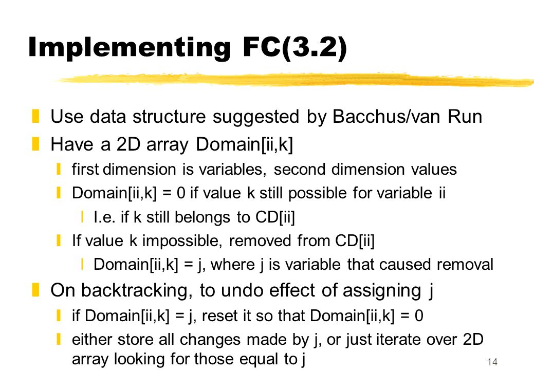 14 Implementing FC(3.2) zUse data structure suggested by Bacchus/van Run zHave a 2D array Domain[ii,k] yfirst dimension is variables, second dimension values yDomain[ii,k] = 0 if value k still possible for variable ii xI.e.