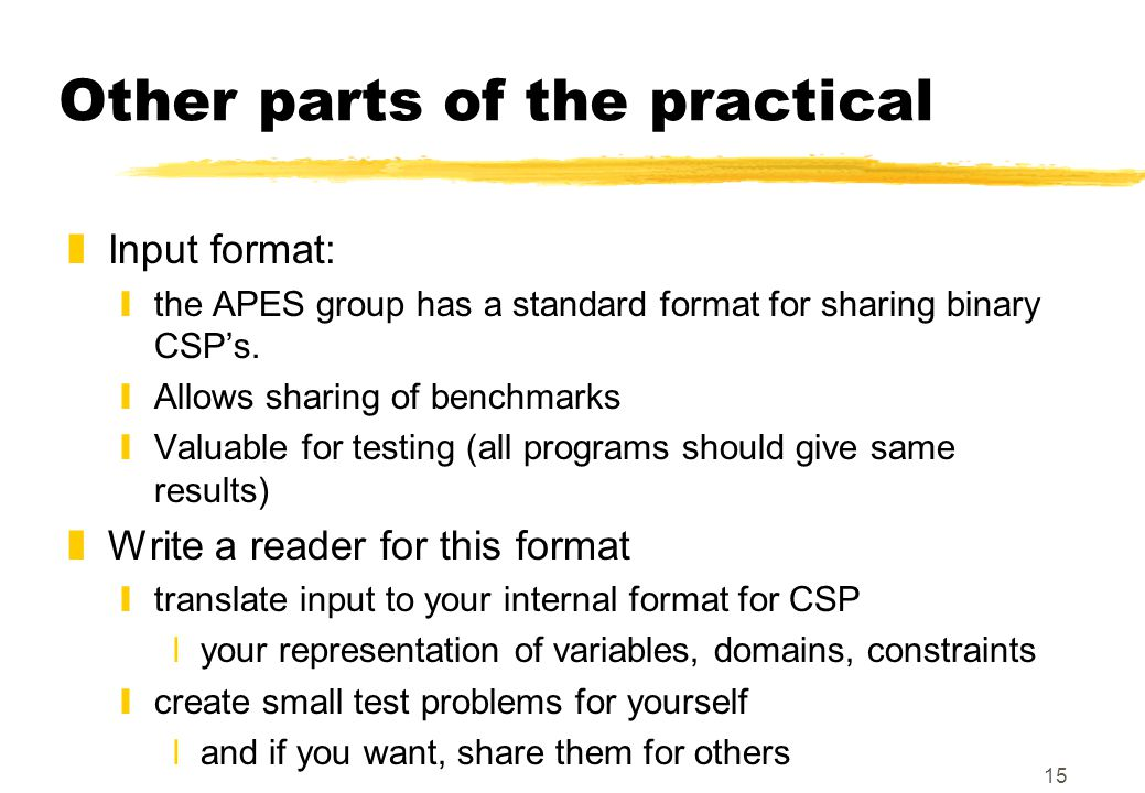 15 Other parts of the practical zInput format: ythe APES group has a standard format for sharing binary CSP's. yAllows sharing of benchmarks yValuable