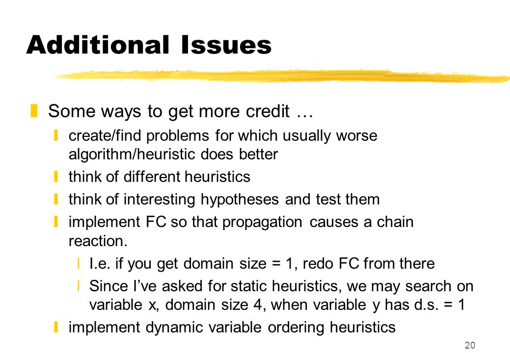 20 Additional Issues zSome ways to get more credit … ycreate/find problems for which usually worse algorithm/heuristic does better ythink of different heuristics ythink of interesting hypotheses and test them yimplement FC so that propagation causes a chain reaction.