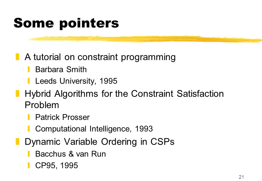 21 Some pointers zA tutorial on constraint programming yBarbara Smith yLeeds University, 1995 zHybrid Algorithms for the Constraint Satisfaction Probl