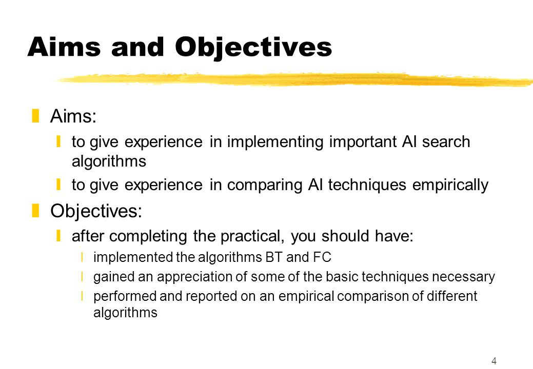 4 Aims and Objectives zAims: yto give experience in implementing important AI search algorithms yto give experience in comparing AI techniques empirically zObjectives: yafter completing the practical, you should have: ximplemented the algorithms BT and FC xgained an appreciation of some of the basic techniques necessary xperformed and reported on an empirical comparison of different algorithms