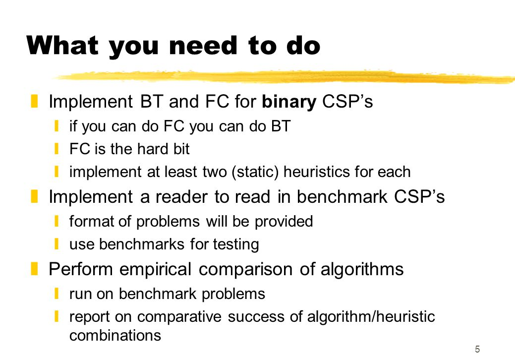 5 What you need to do zImplement BT and FC for binary CSP's yif you can do FC you can do BT yFC is the hard bit yimplement at least two (static) heuristics for each zImplement a reader to read in benchmark CSP's yformat of problems will be provided yuse benchmarks for testing zPerform empirical comparison of algorithms yrun on benchmark problems yreport on comparative success of algorithm/heuristic combinations