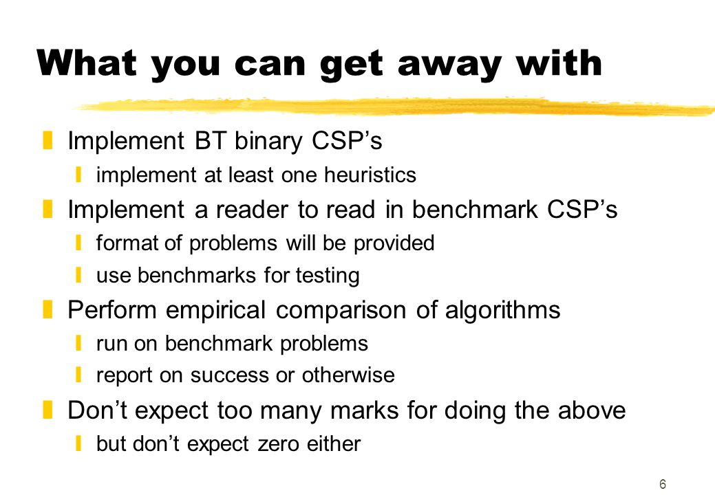 6 What you can get away with zImplement BT binary CSP's yimplement at least one heuristics zImplement a reader to read in benchmark CSP's yformat of p