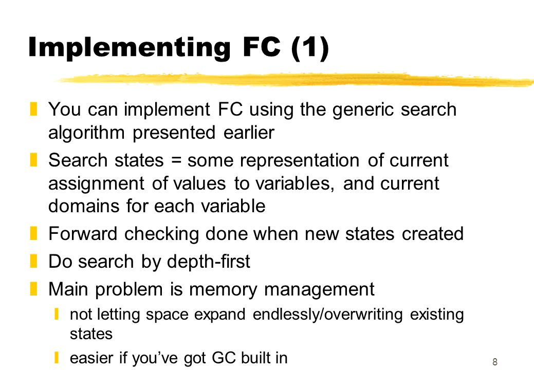 8 Implementing FC (1) zYou can implement FC using the generic search algorithm presented earlier zSearch states = some representation of current assig