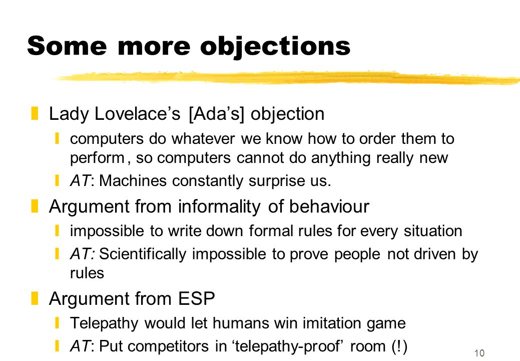 10 Some more objections zLady Lovelace's [Ada's] objection ycomputers do whatever we know how to order them to perform, so computers cannot do anything really new yAT: Machines constantly surprise us.