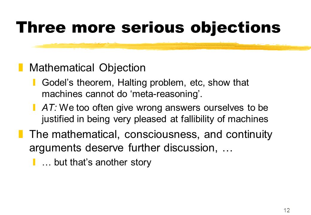 12 Three more serious objections zMathematical Objection yGodel's theorem, Halting problem, etc, show that machines cannot do 'meta-reasoning'.
