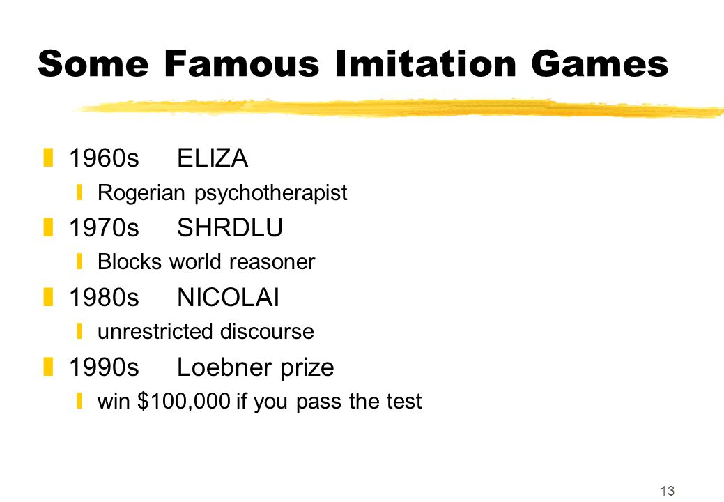 13 Some Famous Imitation Games z1960sELIZA yRogerian psychotherapist z1970sSHRDLU yBlocks world reasoner z1980s NICOLAI yunrestricted discourse z1990sLoebner prize ywin $100,000 if you pass the test