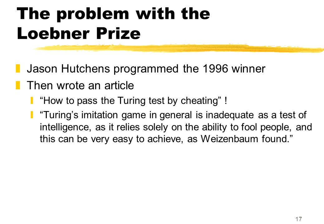 17 The problem with the Loebner Prize zJason Hutchens programmed the 1996 winner zThen wrote an article y How to pass the Turing test by cheating .