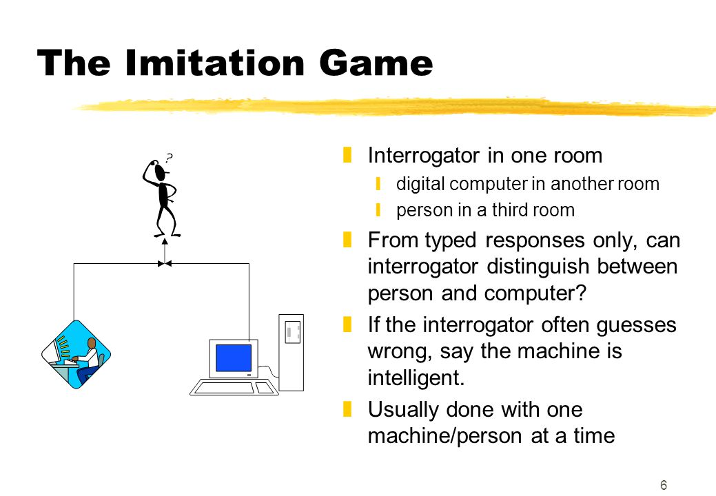 6 The Imitation Game zInterrogator in one room ydigital computer in another room yperson in a third room zFrom typed responses only, can interrogator distinguish between person and computer.