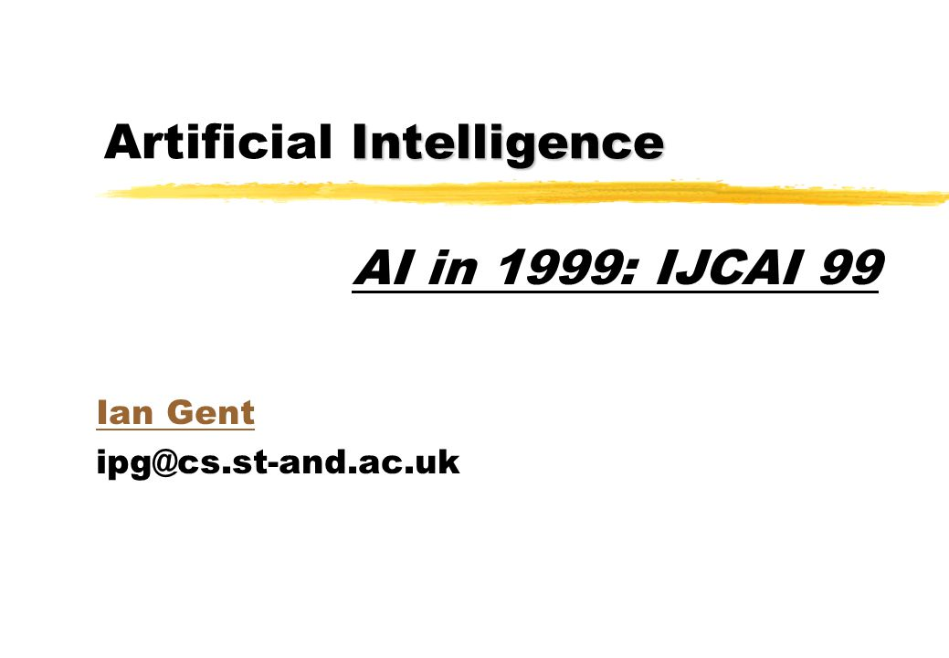 Intelligence Artificial Intelligence Ian Gent ipg@cs.st-and.ac.uk AI in 1999: IJCAI 99