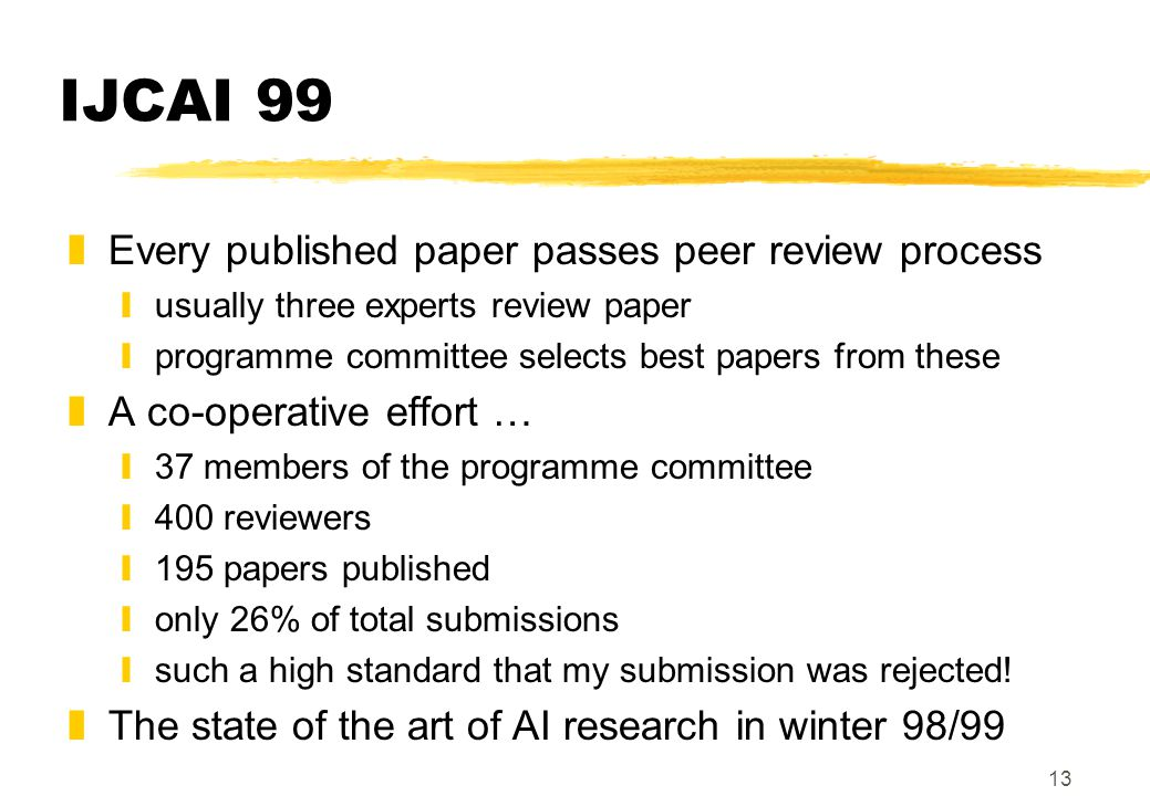 13 IJCAI 99 zEvery published paper passes peer review process yusually three experts review paper yprogramme committee selects best papers from these zA co-operative effort … y37 members of the programme committee y400 reviewers y195 papers published yonly 26% of total submissions ysuch a high standard that my submission was rejected.