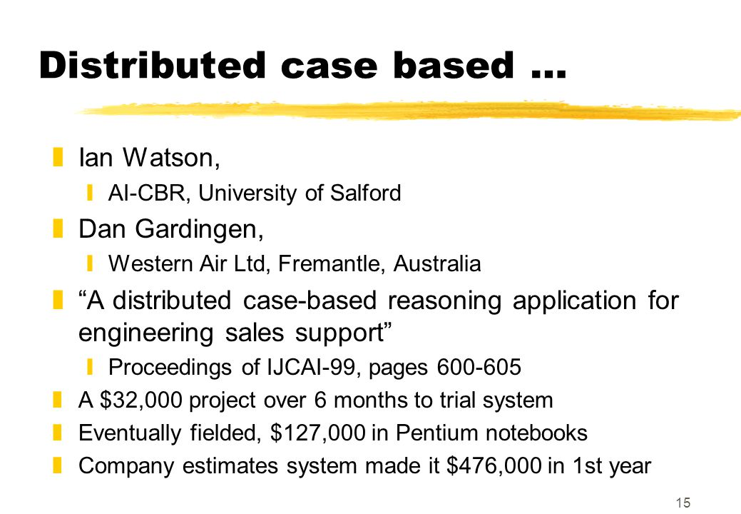 15 Distributed case based … zIan Watson, yAI-CBR, University of Salford zDan Gardingen, yWestern Air Ltd, Fremantle, Australia z A distributed case-based reasoning application for engineering sales support yProceedings of IJCAI-99, pages 600-605 zA $32,000 project over 6 months to trial system zEventually fielded, $127,000 in Pentium notebooks zCompany estimates system made it $476,000 in 1st year