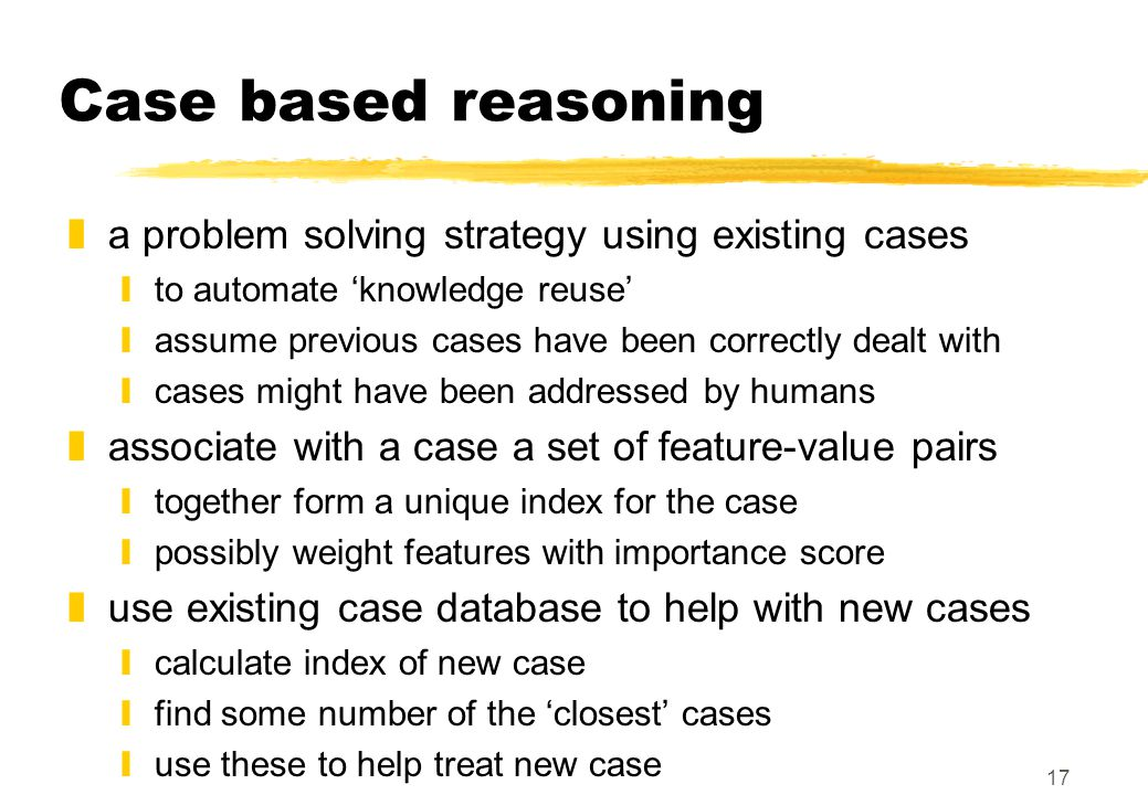 17 Case based reasoning za problem solving strategy using existing cases yto automate 'knowledge reuse' yassume previous cases have been correctly dealt with ycases might have been addressed by humans zassociate with a case a set of feature-value pairs ytogether form a unique index for the case ypossibly weight features with importance score zuse existing case database to help with new cases ycalculate index of new case yfind some number of the 'closest' cases yuse these to help treat new case
