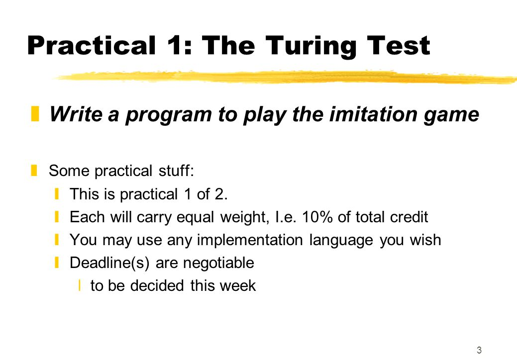 3 Practical 1: The Turing Test zWrite a program to play the imitation game zSome practical stuff: yThis is practical 1 of 2. yEach will carry equal we