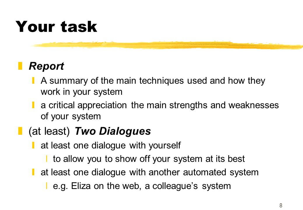 8 Your task zReport yA summary of the main techniques used and how they work in your system ya critical appreciation the main strengths and weaknesses of your system z(at least) Two Dialogues yat least one dialogue with yourself xto allow you to show off your system at its best yat least one dialogue with another automated system xe.g.