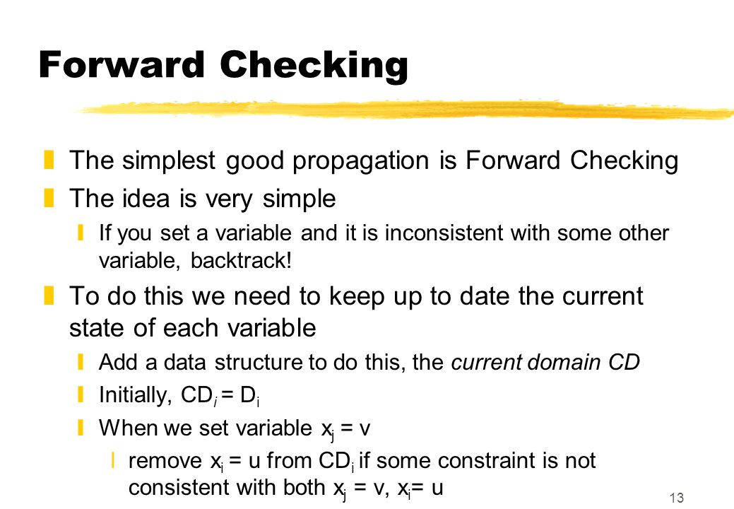 13 Forward Checking zThe simplest good propagation is Forward Checking zThe idea is very simple yIf you set a variable and it is inconsistent with some other variable, backtrack.