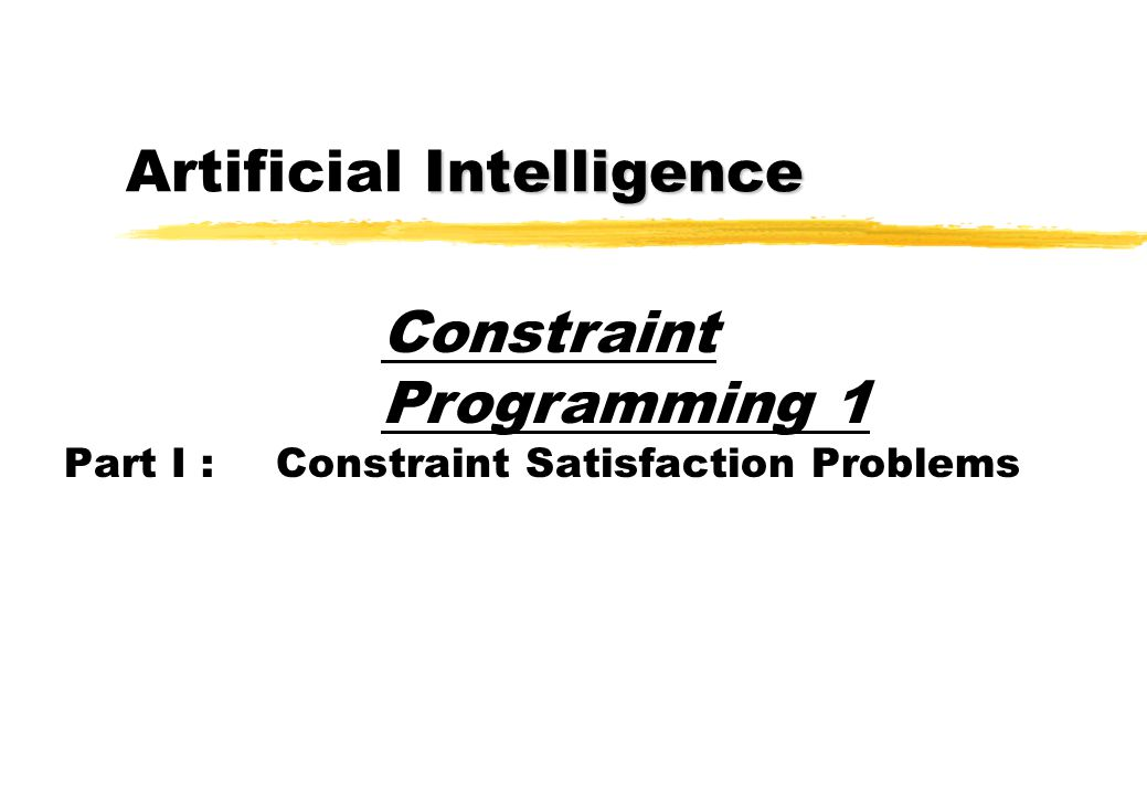 Intelligence Artificial Intelligence Part I :Constraint Satisfaction Problems Constraint Programming 1