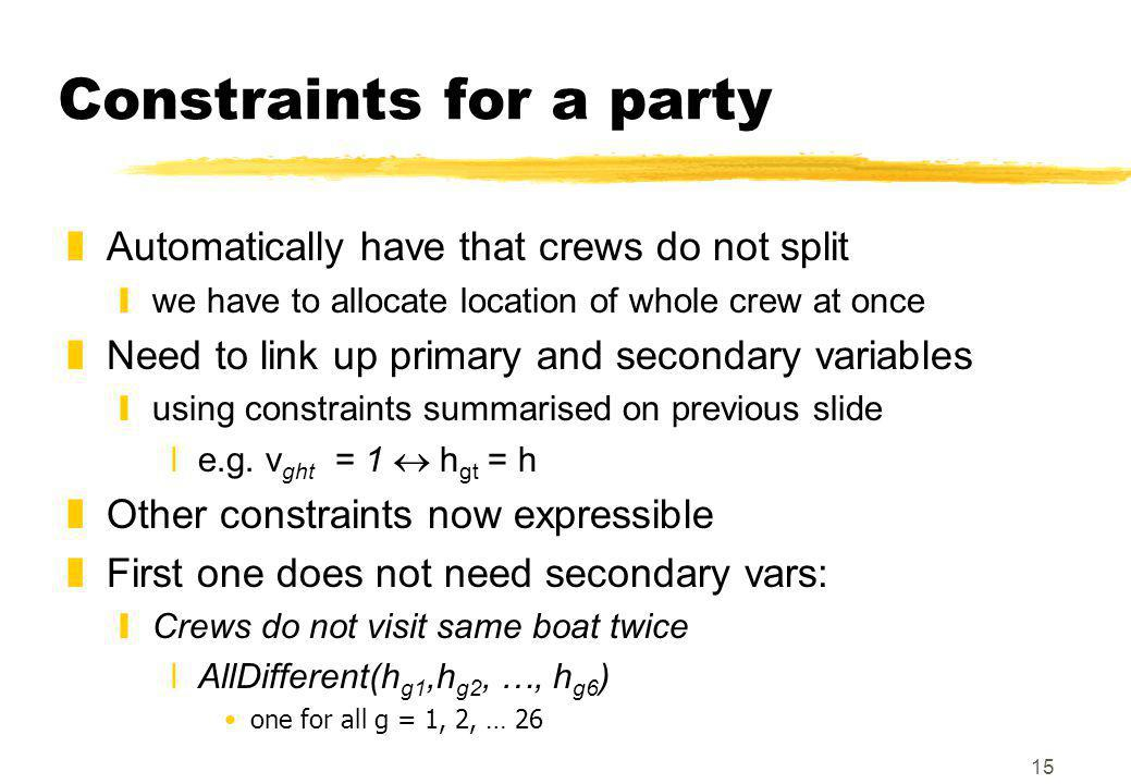 15 Constraints for a party zAutomatically have that crews do not split ywe have to allocate location of whole crew at once zNeed to link up primary and secondary variables yusing constraints summarised on previous slide xe.g.
