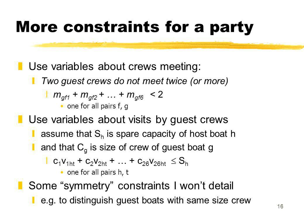 16 More constraints for a party zUse variables about crews meeting: yTwo guest crews do not meet twice (or more) xm gf1 + m gf2 + … + m gf6 < 2 one for all pairs f, g zUse variables about visits by guest crews yassume that S h is spare capacity of host boat h yand that C g is size of crew of guest boat g xc 1 v 1ht + c 2 v 2ht + … + c 26 v 26ht  S h one for all pairs h, t zSome symmetry constraints I won't detail ye.g.