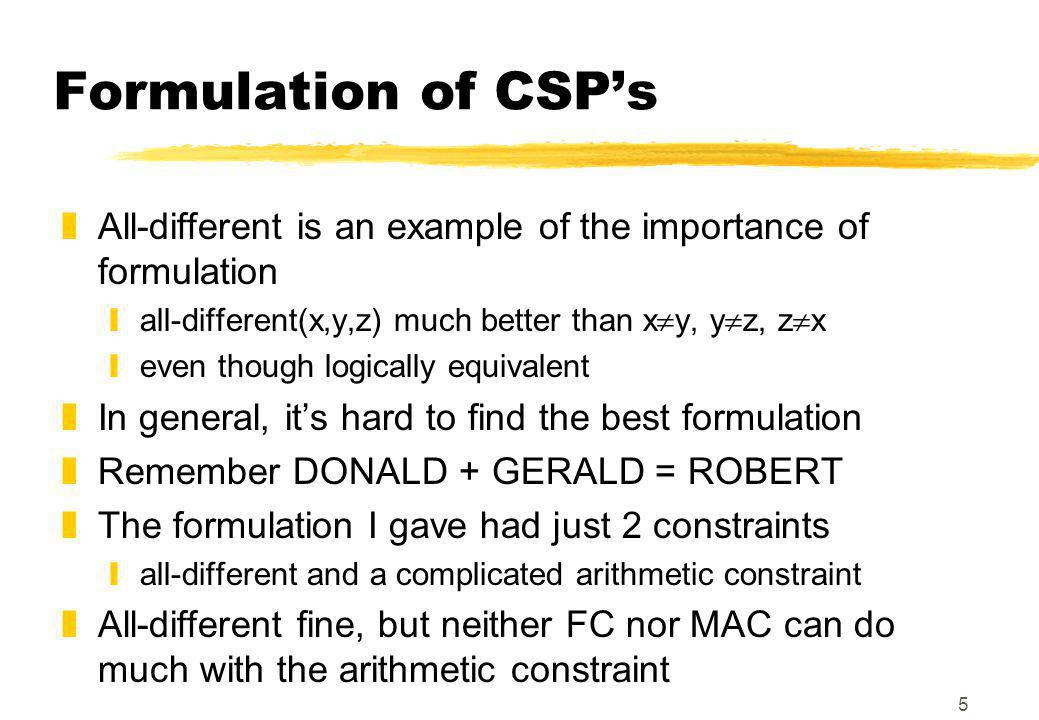 5 Formulation of CSP's zAll-different is an example of the importance of formulation yall-different(x,y,z) much better than x  y, y  z, z  x yeven though logically equivalent zIn general, it's hard to find the best formulation zRemember DONALD + GERALD = ROBERT zThe formulation I gave had just 2 constraints yall-different and a complicated arithmetic constraint zAll-different fine, but neither FC nor MAC can do much with the arithmetic constraint