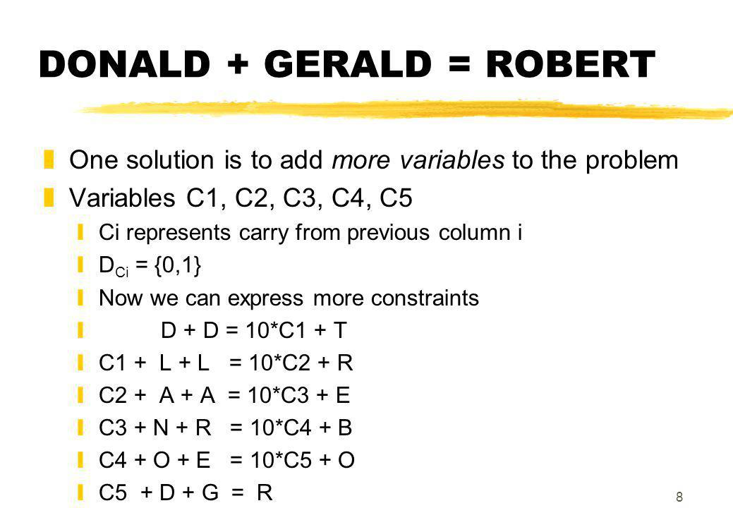 8 DONALD + GERALD = ROBERT zOne solution is to add more variables to the problem zVariables C1, C2, C3, C4, C5 yCi represents carry from previous column i yD Ci = {0,1} yNow we can express more constraints y D + D = 10*C1 + T yC1 + L + L = 10*C2 + R yC2 + A + A = 10*C3 + E yC3 + N + R = 10*C4 + B yC4 + O + E = 10*C5 + O yC5 + D + G = R