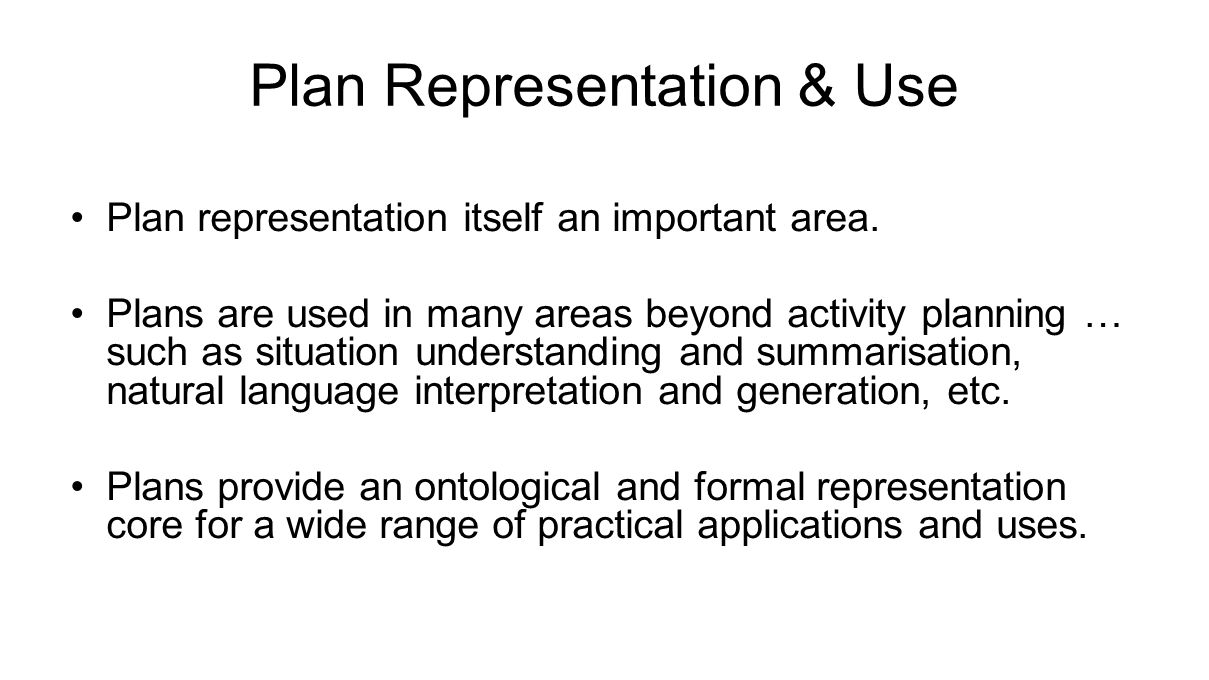 Plan Representation & Use Plan representation itself an important area. Plans are used in many areas beyond activity planning … such as situation unde