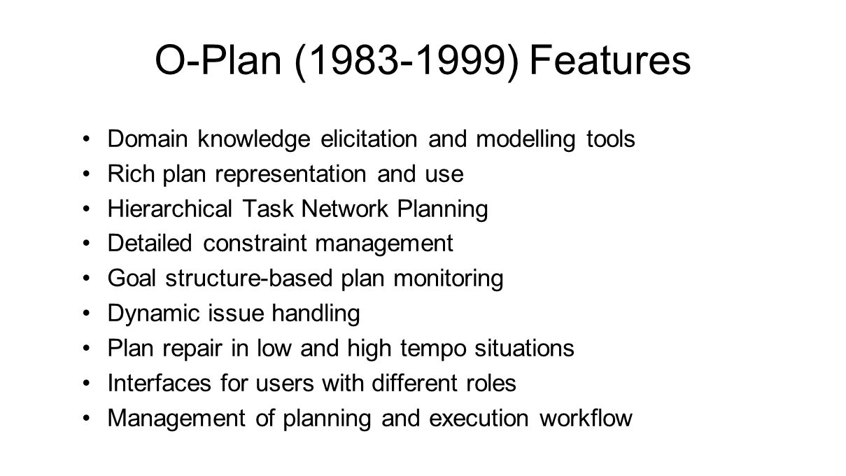 Domain knowledge elicitation and modelling tools Rich plan representation and use Hierarchical Task Network Planning Detailed constraint management Goal structure-based plan monitoring Dynamic issue handling Plan repair in low and high tempo situations Interfaces for users with different roles Management of planning and execution workflow O-Plan (1983-1999) Features