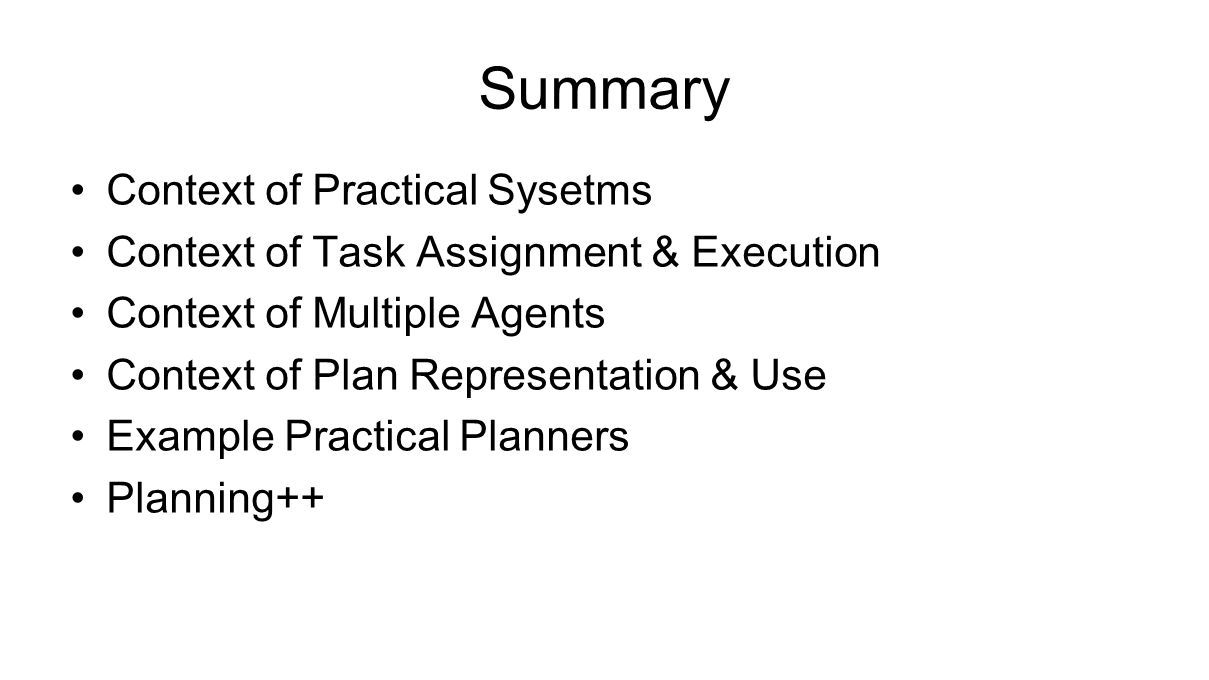 Summary Context of Practical Sysetms Context of Task Assignment & Execution Context of Multiple Agents Context of Plan Representation & Use Example Practical Planners Planning++