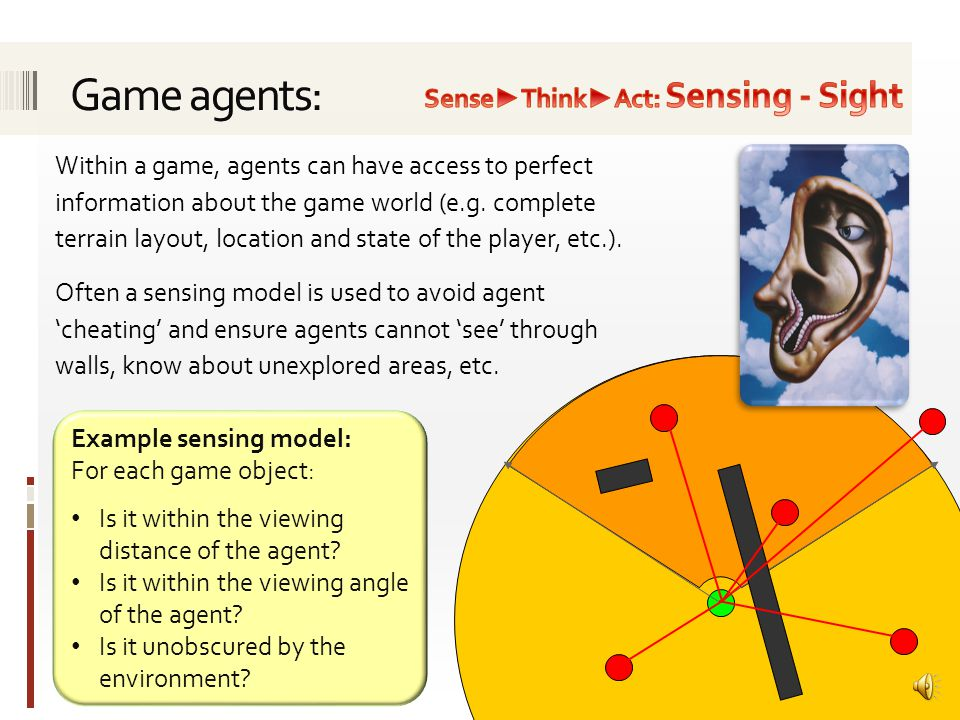 An autonomous agent is a system situated within and a part of an environment that senses that environment and acts on it, over time, in pursuit of its own agenda and so as to effect what it senses in the future. Agents may act as an Opponent Ally Neutral character Loops through the following cycle: Sense ► Think ► Act Optional learning or remembering step