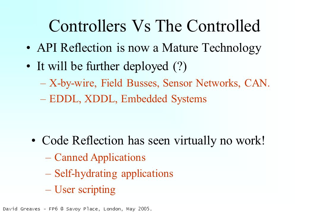 David Greaves - FP6 @ Savoy Place, London, May 2005. Controllers Vs The Controlled API Reflection is now a Mature Technology It will be further deploy