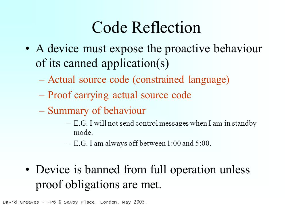 David Greaves - FP6 @ Savoy Place, London, May 2005. Code Reflection A device must expose the proactive behaviour of its canned application(s) –Actual