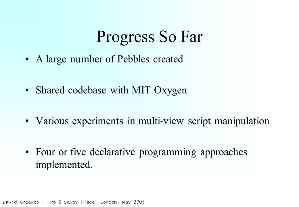David Greaves - FP6 @ Savoy Place, London, May 2005. Progress So Far A large number of Pebbles created Shared codebase with MIT Oxygen Various experim