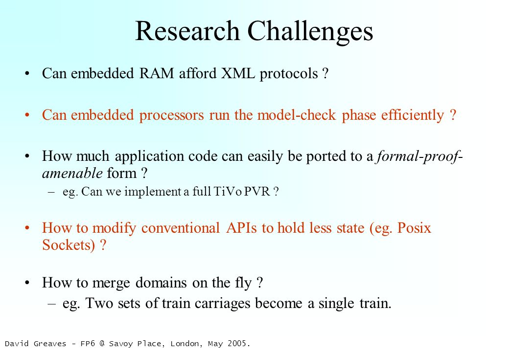 David Greaves - FP6 @ Savoy Place, London, May 2005. Research Challenges Can embedded RAM afford XML protocols ? Can embedded processors run the model