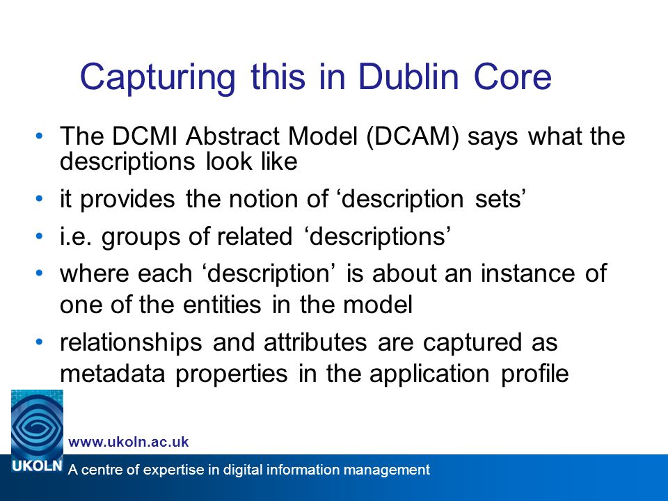 A centre of expertise in digital information management www.ukoln.ac.uk Capturing this in Dublin Core The DCMI Abstract Model (DCAM) says what the des