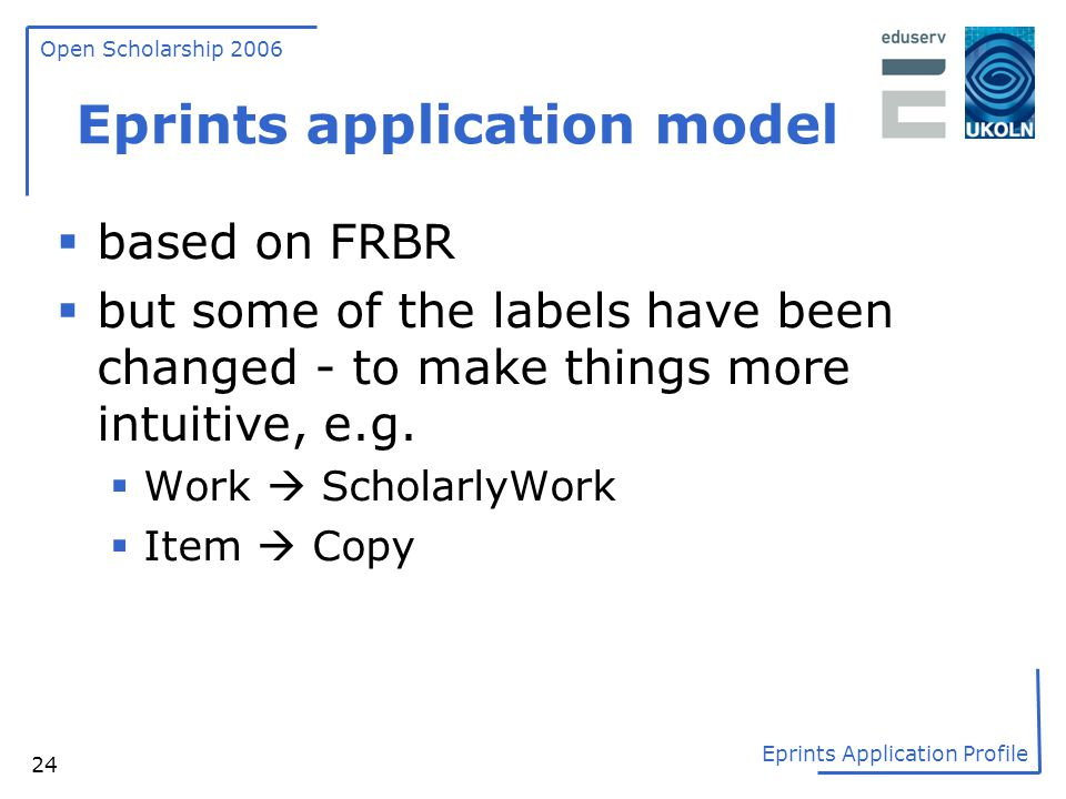 Open Scholarship 2006 Eprints Application Profile 24 Eprints application model  based on FRBR  but some of the labels have been changed - to make th