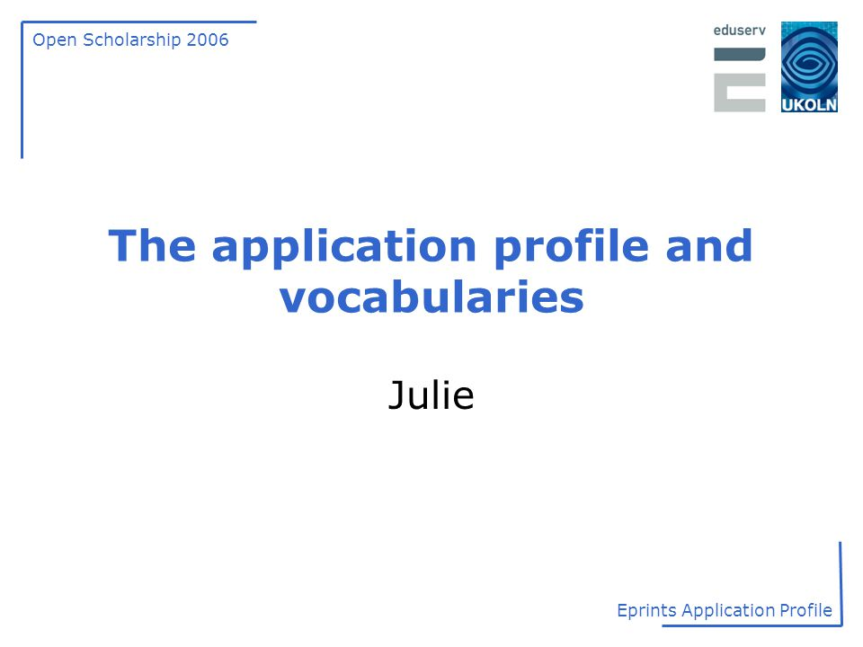 Open Scholarship 2006 Eprints Application Profile The application profile and vocabularies Julie