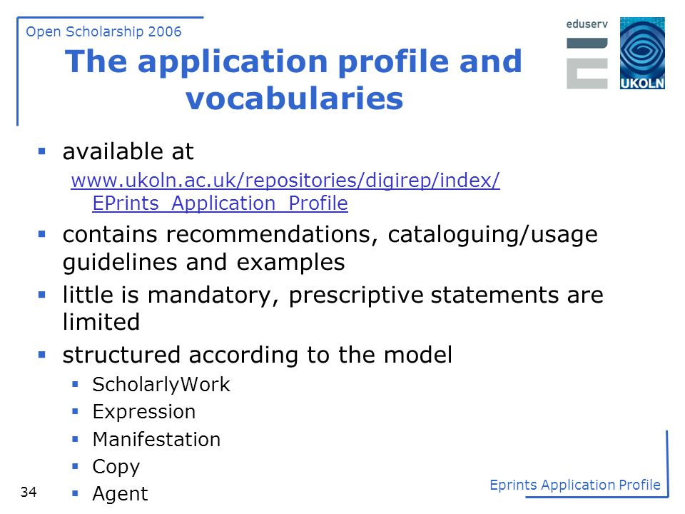 Open Scholarship 2006 Eprints Application Profile 34 The application profile and vocabularies  available at www.ukoln.ac.uk/repositories/digirep/inde