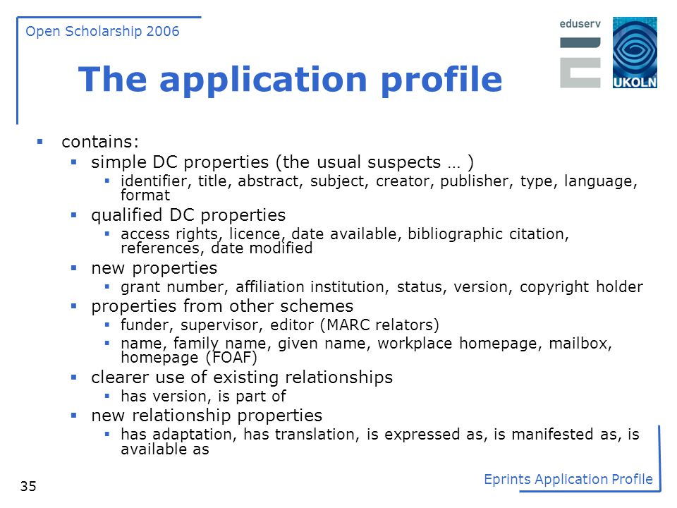 Open Scholarship 2006 Eprints Application Profile 35 The application profile  contains:  simple DC properties (the usual suspects … )  identifier,