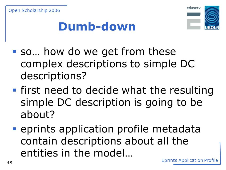 Open Scholarship 2006 Eprints Application Profile 48 Dumb-down  so… how do we get from these complex descriptions to simple DC descriptions?  first