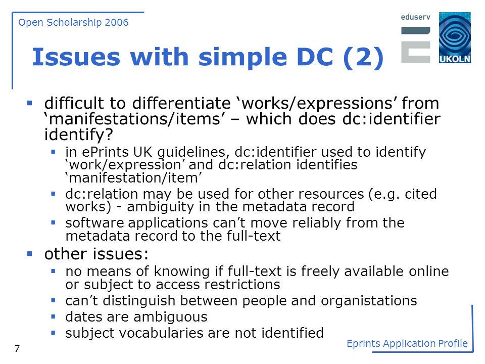 Open Scholarship 2006 Eprints Application Profile 7 Issues with simple DC (2)  difficult to differentiate 'works/expressions' from 'manifestations/it