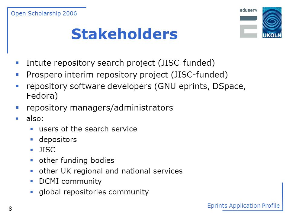 Open Scholarship 2006 Eprints Application Profile 8 Stakeholders  Intute repository search project (JISC-funded)  Prospero interim repository projec